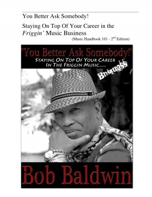 You Better Ask Somebody! Staying On Top Of Your Career in the Friggin Music Business by Bob Baldwin from Bookbaby in Business & Management category