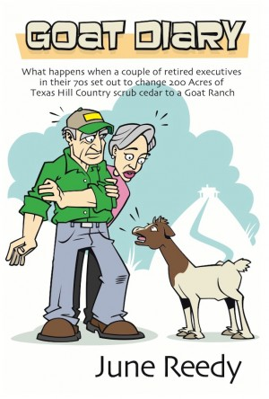 Goat Diary What Happens When A Retired Couple In Their 70s Set Out To Change 200 Acres Of Texas Hill Country Scrub Cedar To A Goat Ranch by June Reedy from Bookbaby in General Novel category