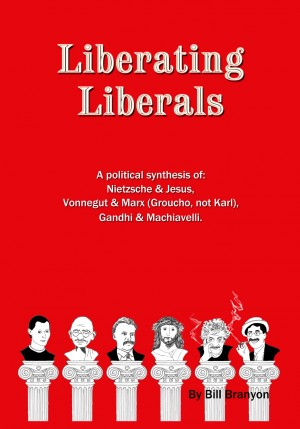 Liberating Liberals A Political Synthesis Of Nietzsche And Jesus; Vonnegut And Marx (Groucho, Not Karl); Gandhi And Machiavelli by Bill Branyon from Bookbaby in Politics category