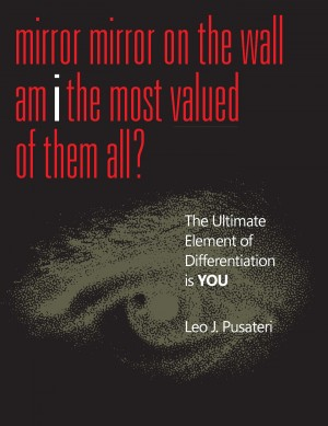 Mirror Mirror on the Wall Am I the Most Valued of Them All? The Ultimate Element of Differentiation is You by Leo J. Pusateri from Bookbaby in Business & Management category