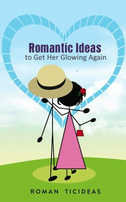 Romantic Ideas to Get Her Glowing Again  by Roman TicIdeas from Bookbaby in Romance category