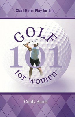 Golf 101 for Women Start Here. Play for Life. by Cindy Acree from Bookbaby in Sports & Hobbies category