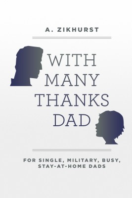 With Many Thanks Dad For Single, Military, Busy, Stay-At-Home Dads by A. Zikhurst from Bookbaby in General Novel category