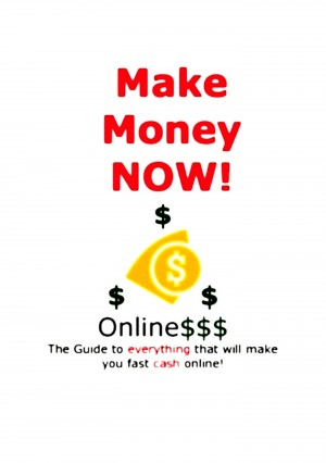 Make Money Now! Online The Guide To Everything That Will Make You Fast Cash Online!