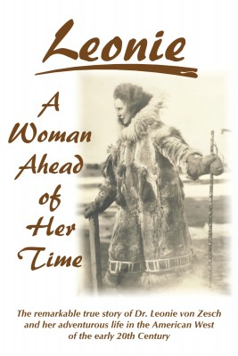 Leonie  - A Woman Ahead of Her Time - The Remarkable True Story Of Dr. Leonie Von Zesch And Her Adventurous Life In The American West Of The Early 20th Century by Leonie von Zesch from Bookbaby in Autobiography & Biography category