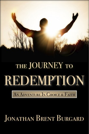 The Journey To Redemption An Adventure In Choice & Faith by Jonathan Brent Burgard from Bookbaby in Religion category