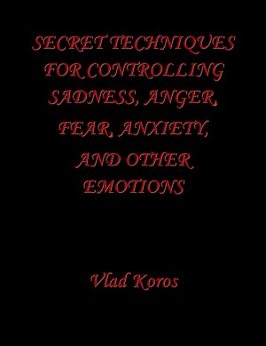 Secret Techniques For Controlling Sadness, Anger, Fear, Anxiety, And Other Emotions  by Vlad Koros from Bookbaby in Lifestyle category