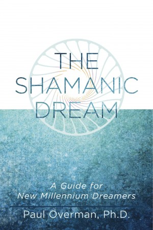The Shamanic Dream A Guide for New Millennium Dreamers by Paul Overman, Ph.D. from Bookbaby in Religion category