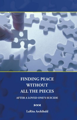 Finding Peace Without All The Pieces After a Loved One's Suicide by LaRita Archibald from Bookbaby in Family & Health category