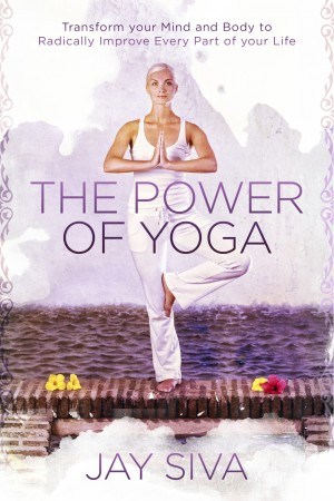 The Power of Yoga Transform Your Mind and Body to Radically Improve Every Part of Your Life by Jay Siva from Bookbaby in Family & Health category