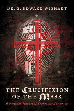 The Crucifixion of the Mask A Personal Journey of Traumatic Encounters by Dr. G. Edward Wishart from Bookbaby in Religion category
