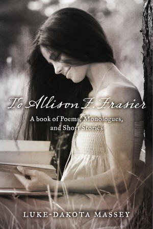 To Allison F. Frasier A Book of Poems, Monologues, and Short Stories by Luke-Dakota Massey from Bookbaby in General Academics category