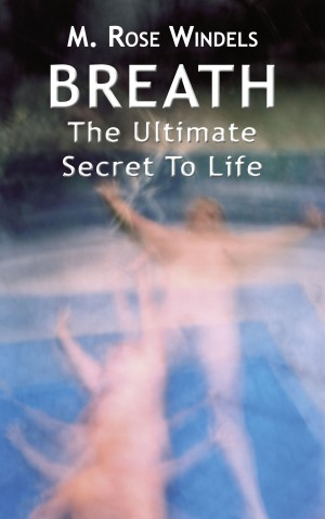 Breath The Ultimate Secret to Life by M. Rose Windels from Bookbaby in Religion category