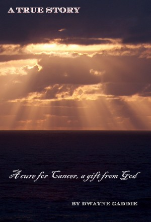 A Cure for Cancer, a Gift From GOD A True Story by Dwayne Gaddie from Bookbaby in Religion category