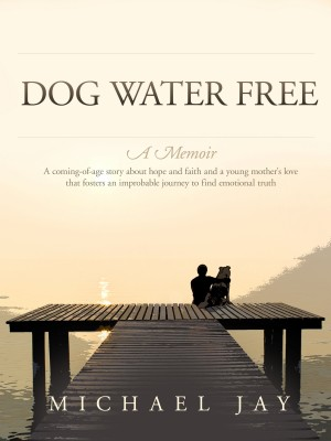 Dog Water Free, A Memoir A coming-of-age story about an improbable journey to find emotional truth by Michael Jay from  in  category