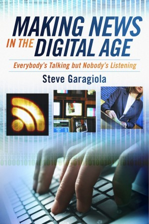 Making News In the Digital Age Everybody's Talking But Nobody's Listening by Steve Garagiola from Bookbaby in Lifestyle category