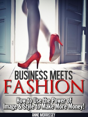 Business Meets Fashion How to Use the Power of Image & Style to Make More Money by Anne Morrissey from Bookbaby in Lifestyle category