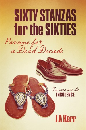 Sixty Stanzas for the Sixties Pavane for a Dead Decade by J A Kerr from Bookbaby in General Novel category