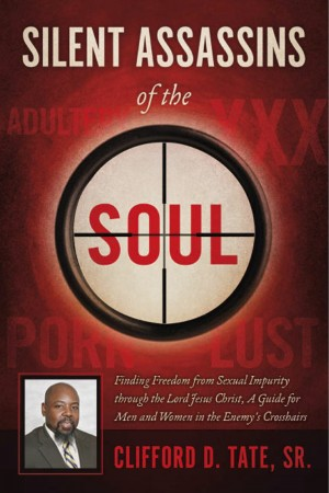 Silent Assassins of the Soul Finding Freedom from Sexual Impurity through the Lord Jesus Christ, A Guide for Men and Women in the Enemy's Crosshairs by Clifford D. Tate, Sr. from Bookbaby in Religion category