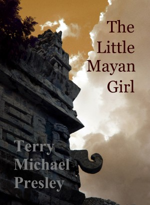The Little Mayan Girl  by Terry Michael Presley from Bookbaby in Romance category