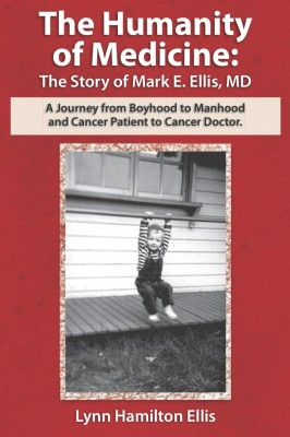 The Humanity of Medicine: The Story of Mark E. Ellis, MD A Journey from Boyhood to Manhood and Cancer Patient to Cancer Doctor by Lynn Hamilton Ellis from Bookbaby in Autobiography & Biography category