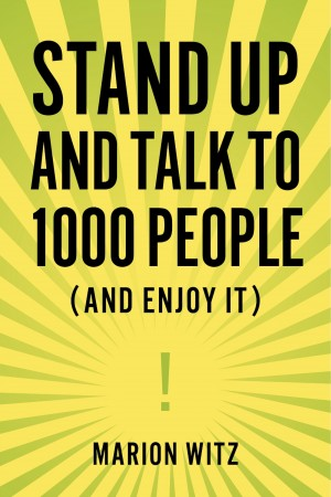 Stand Up and Talk to 1000 People (And Enjoy It!) by Marion Witz from Bookbaby in General Novel category