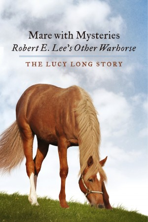 Mare with Mysteries,Robert E. Lee's Other Warhorse, The Lucy Long Story  by Susan Anthony-Tolbert PhD from Bookbaby in General Novel category