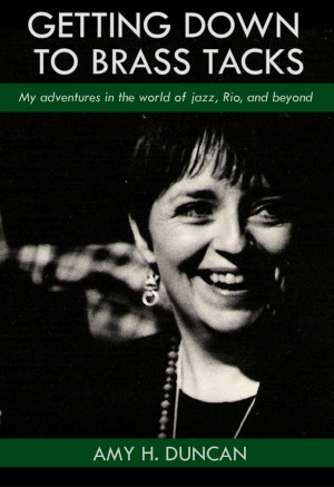 Getting Down to Brass Tacks My Adventures In The World Of Jazz, Rio, And Beyond by Amy H. Duncan from Bookbaby in Autobiography & Biography category