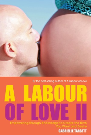 A Labour of Love II Empowering through Knowledge to Create the Birth You Want and Desire by Gabrielle Targett from Bookbaby in Family & Health category