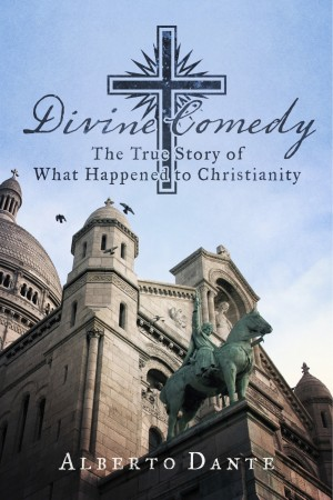 Divine Comedy The True Story of What Happened to Christianity by Alberto Dante from Bookbaby in Religion category