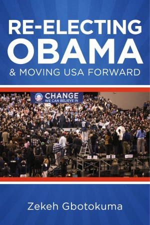 Re-Electing President Obama & Moving USA Forward Memorandum to My Fellow Americans Regarding Fairness & National Well-Being by Zekeh S. Gbotokuma from Bookbaby in Politics category