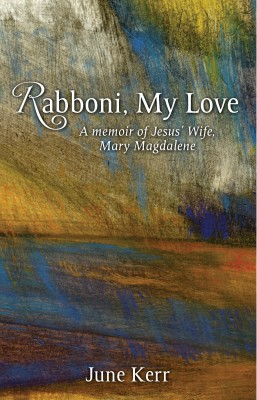Rabboni, My Love A Memoir of Jesus' Wife, Mary Magdalene by June Kerr from Bookbaby in General Novel category
