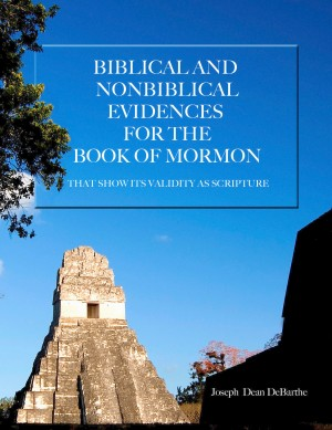 Biblical and Non-Biblical Evidences for the Book of Mormon That Show its Validity as Scripture by Joseph Dean DeBarthe from Bookbaby in Religion category