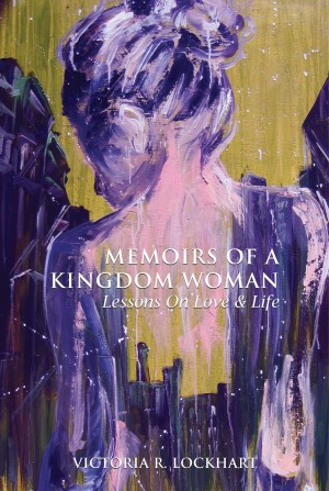 Memoirs Of A Kingdom Woman:  Lessons On Love & LIfe  by Victoria R. Lockhart from Bookbaby in Religion category