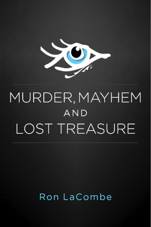 Murder, Mayhem and Lost Treasure  by Ron LaCombe from Bookbaby in General Novel category