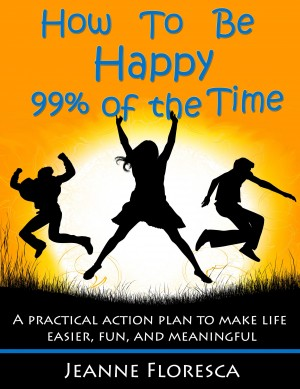 How to Be Happy 99% of the Time: A Practical Action Plan to Make Life Easier, Fun, and Meaningful  by Jeanne Floresca from Bookbaby in Religion category
