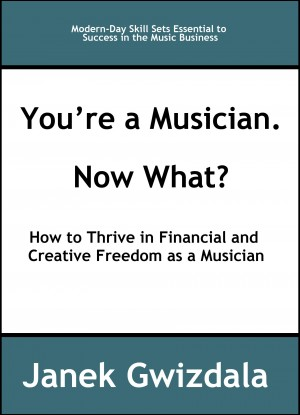 You're a Musician. Now What? How to Thrive in Creative and Financial Freedom as a Musician by Janek Gwizdala from Bookbaby in Business & Management category