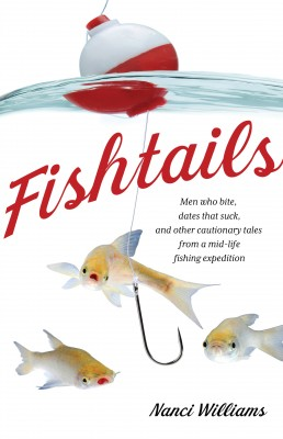 Fishtails Men Who Bite, Dates That Suck, And Other Cautionary Tales From A Mid-Life Fishing Expedition by Nanci Williams from Bookbaby in General Novel category