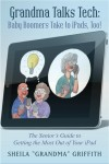 Grandma Talks Tech:  Baby Boomers Take To iPads, Too! The Senior's Guide to Getting the Most Out of Your iPad by Sheila