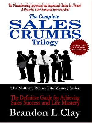 The Complete Sales Crumbs Trilogy The Definitive Guide to Achieving Sales Success and Life Mastery by Brandon L Clay from Bookbaby in Business & Management category