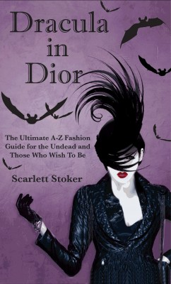 Dracula in Dior - The Ultimate A-Z Fashion Guide for the Undead and Those Who Wish To Be by Scarlett Stoker from Bookbaby in General Novel category