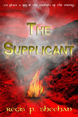 The Supplicant - '...to Place a Spy in the Councils of the Enemy...' by Regis P. Sheehan from Bookbaby in General Novel category