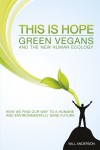 This Is Hope: Green Vegans and the New Human Ecology How We Find Our Way to a Humane and Environmentally Sane Future by Will Anderson from  in  category