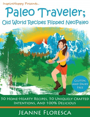Paleo Traveler: Old World Recipes Flipped NeoPaleo Cookbook 50 Home-hearty Recipes, 50 Uniquely Crafted Intentions, & 100% Delicious by Jeanne Floresca from Bookbaby in General Novel category