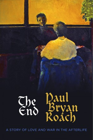 The End A Story of Love and War in the Afterlife by Paul Bryan Roach from Bookbaby in General Novel category