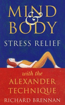 Mind and Body Stress Relief With the Alexander Technique  by Richard Brennan from Bookbaby in Business & Management category