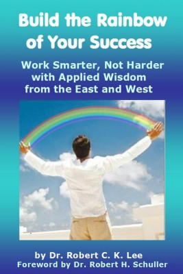 Build the Rainbow of Your Success - Work Smarter, Not Harder with Applied Wisdom from the East and West by Dr. Robert C K Lee from Bookbaby in Religion category