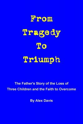 From Tragedy To Triumph The Father's Story of the Loss of Three Children and the Faith to Overcome by Alex Davis from Bookbaby in Religion category