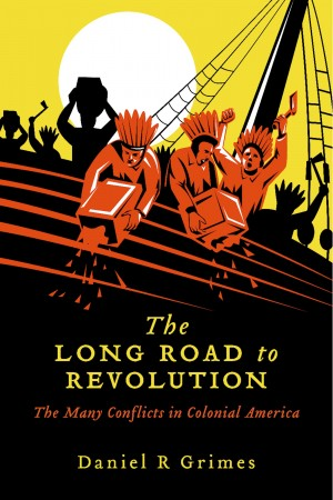 The Long Road to Revolution - The Many Conflicts in Colonial America by Daniel R. Grimes from Bookbaby in History category