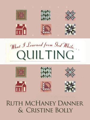 What I Learned from God While...Quilting  by Ruth McHaney Danner from Bookbaby in Sports & Hobbies category